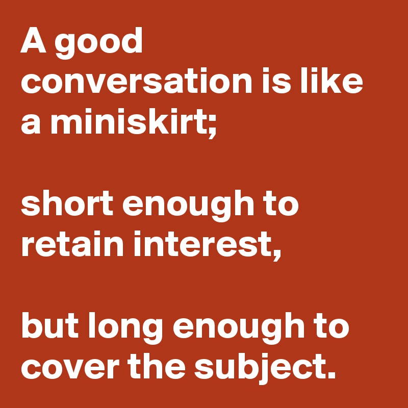 A good conversation is like a miniskirt;  short enough to retain interest,  but long enough to cover the subject.