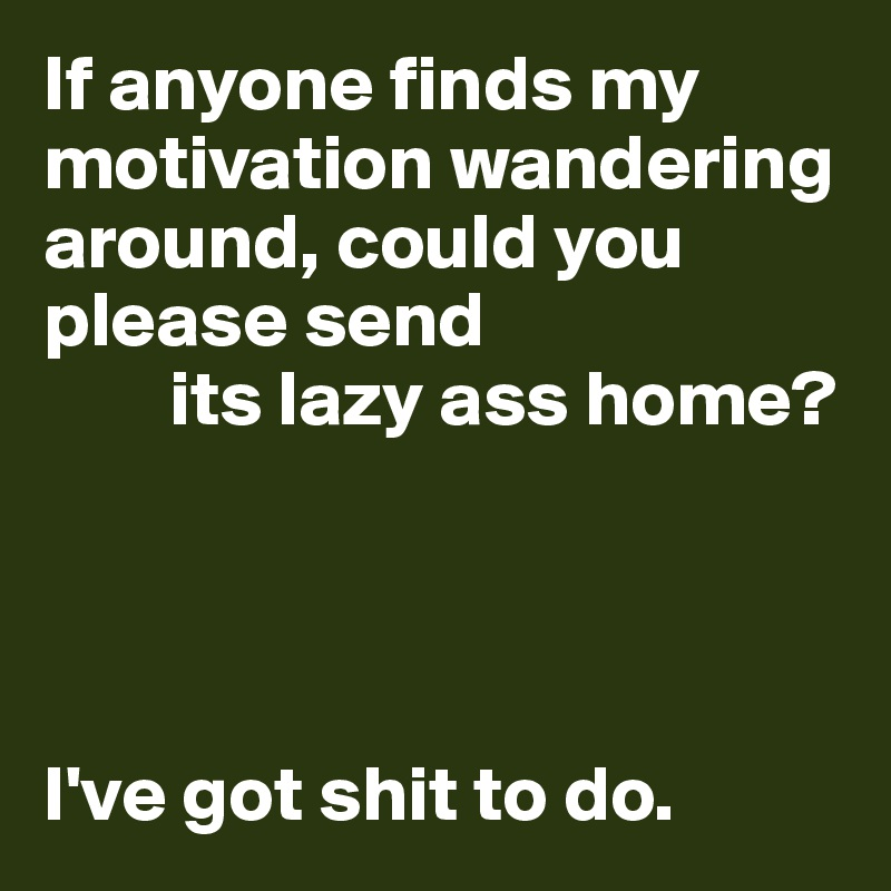 If anyone finds my motivation wandering around, could you please send         its lazy ass home?     I've got shit to do.