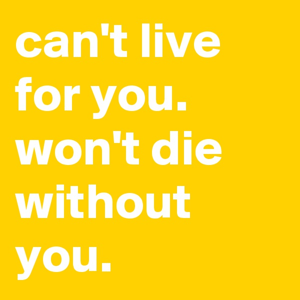 can't live for you.       won't die without you.