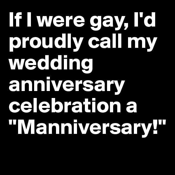 """If I were gay, I'd proudly call my wedding anniversary celebration a """"Manniversary!"""""""