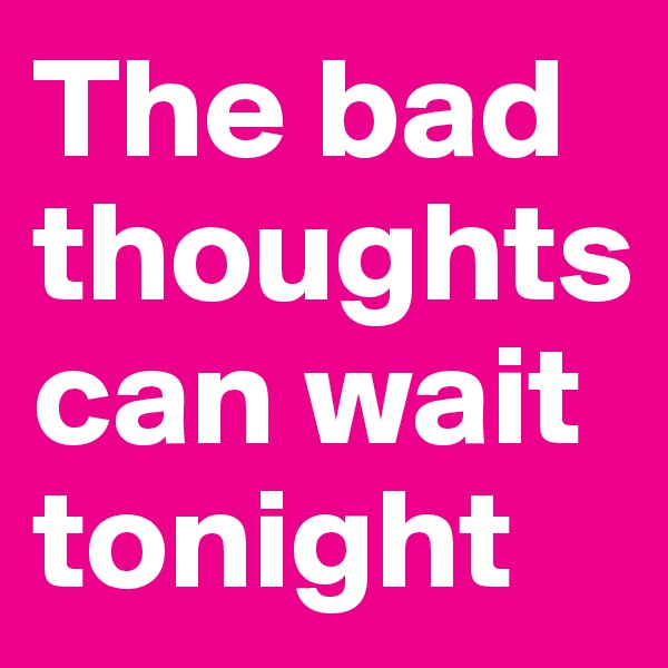 The bad thoughts can wait tonight