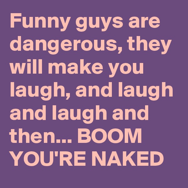 Funny guys are dangerous, they will make you laugh, and laugh and laugh and then... BOOM YOU'RE NAKED