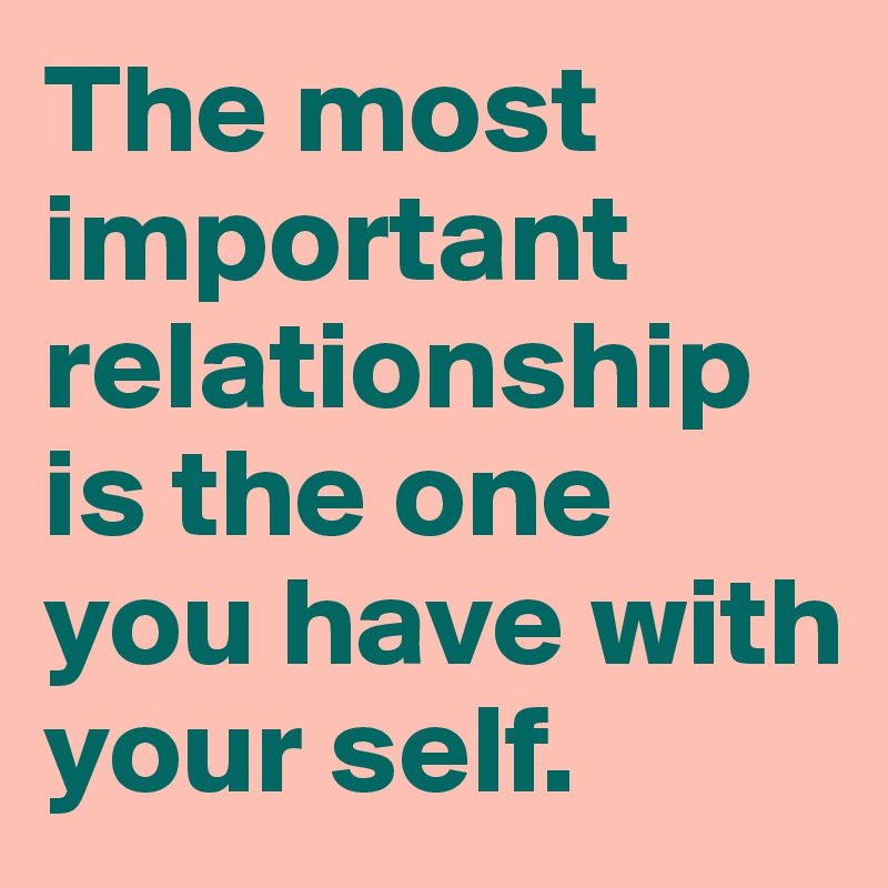 The most important relationship is the one you have with your self.