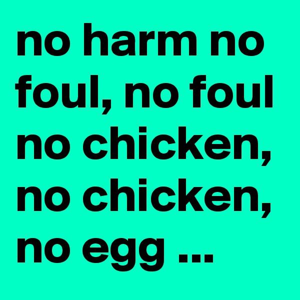 no harm no foul, no foul no chicken, no chicken, no egg ...