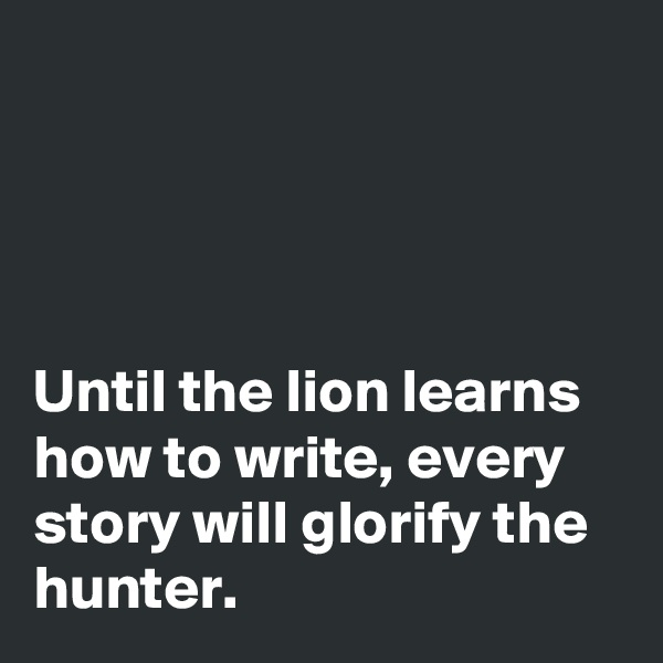 Until the lion learns how to write, every story will glorify the hunter.