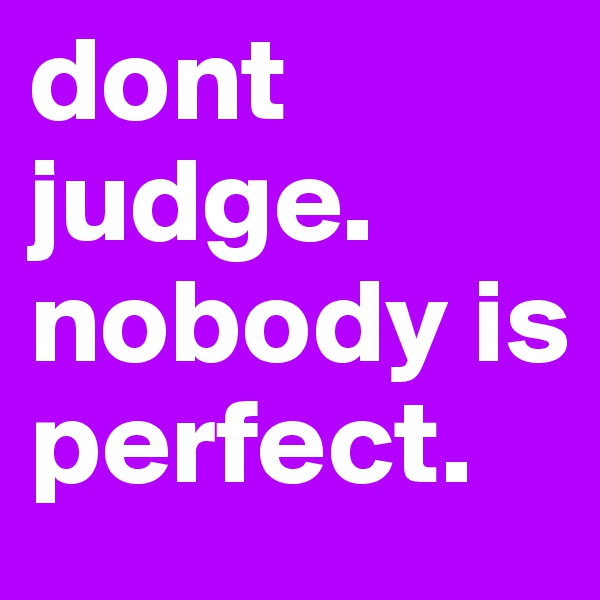 dont judge. nobody is perfect.
