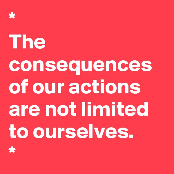 * The consequences of our actions are not limited to ourselves.  *
