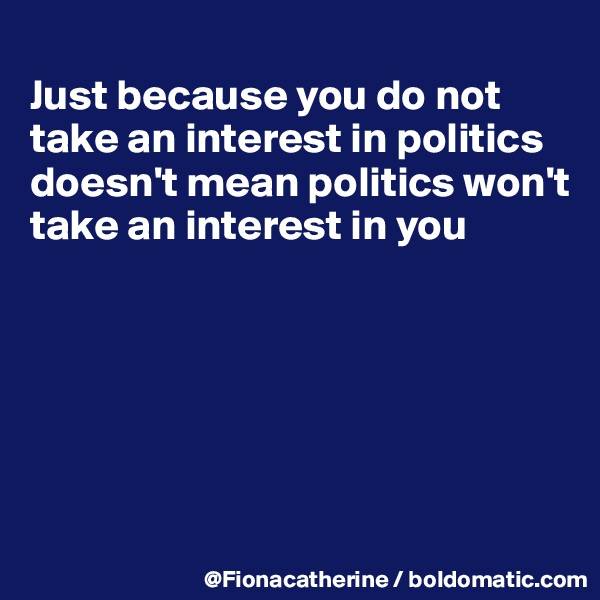 Just because you do not  take an interest in politics doesn't mean politics won't take an interest in you