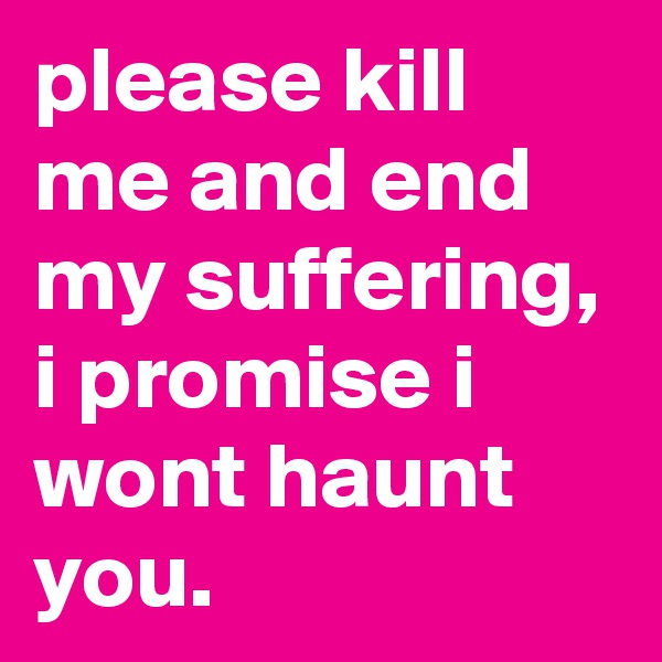 please kill me and end my suffering, i promise i wont haunt you.