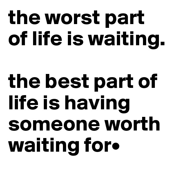 the worst part of life is waiting.  the best part of life is having someone worth waiting for•