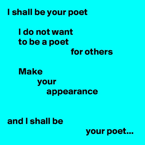 I shall be your poet        I do not want       to be a poet                                   for others        Make                 your                      appearance   and I shall be                                           your poet...