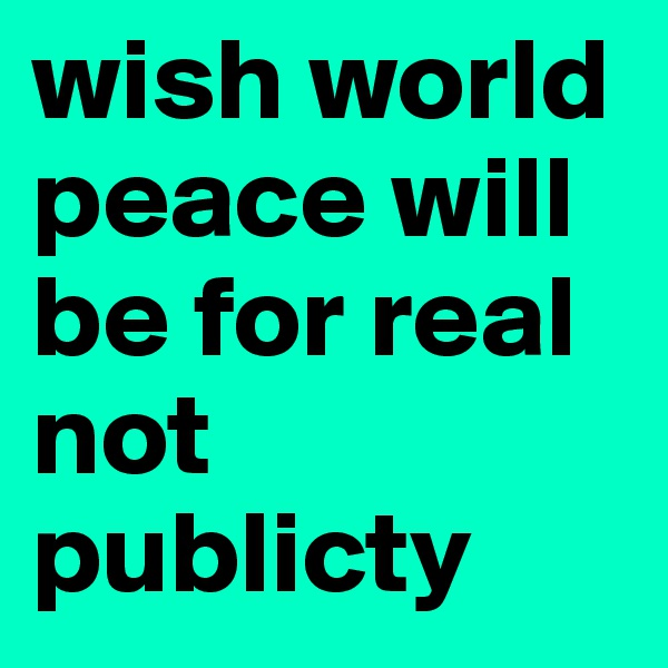 wish world peace will be for real not publicty
