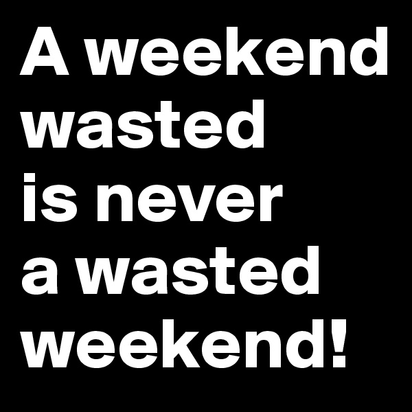 A weekend wasted is never  a wasted weekend!