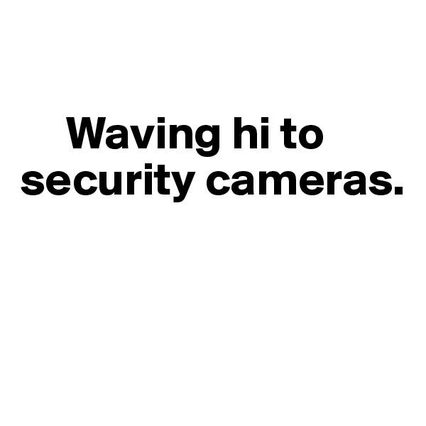 Waving hi to security cameras.