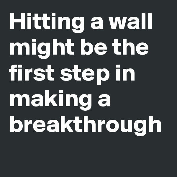 Hitting a wall might be the first step in making a breakthrough