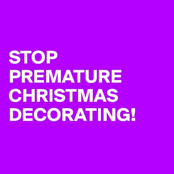 STOP PREMATURE CHRISTMAS DECORATING!