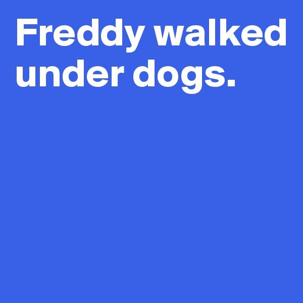 Freddy walked under dogs.