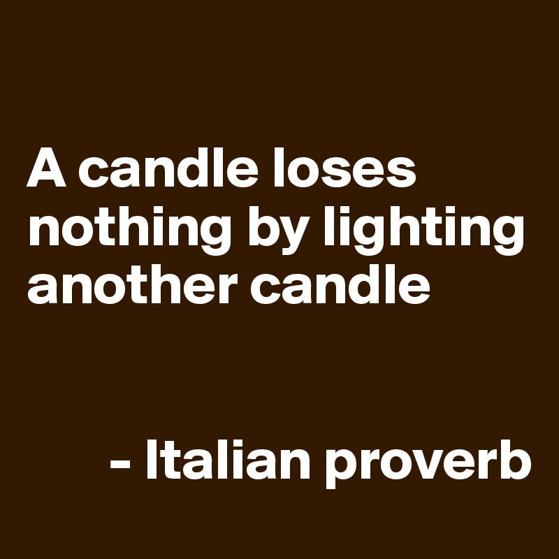 A candle loses nothing by lighting another candle          - Italian proverb