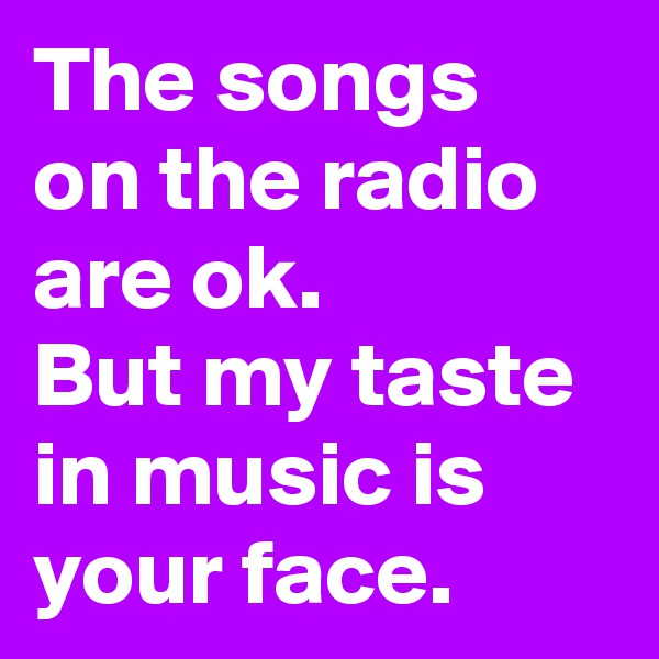The songs on the radio are ok. But my taste in music is your face.