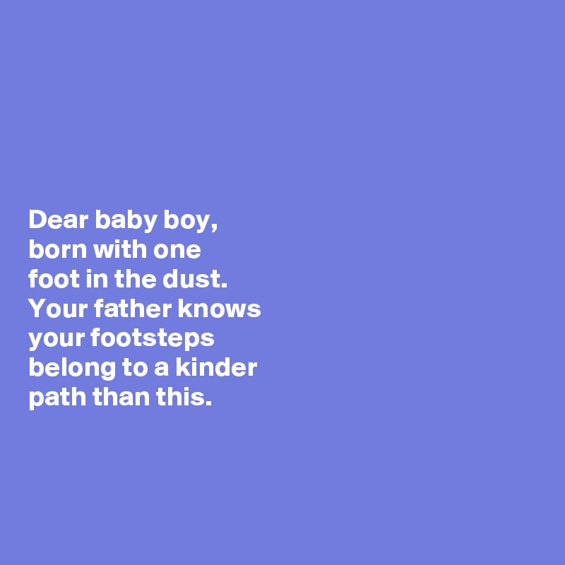 Dear baby boy,  born with one  foot in the dust.  Your father knows  your footsteps  belong to a kinder  path than this.