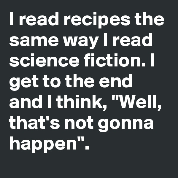 "I read recipes the same way I read science fiction. I get to the end and I think, ""Well, that's not gonna happen""."