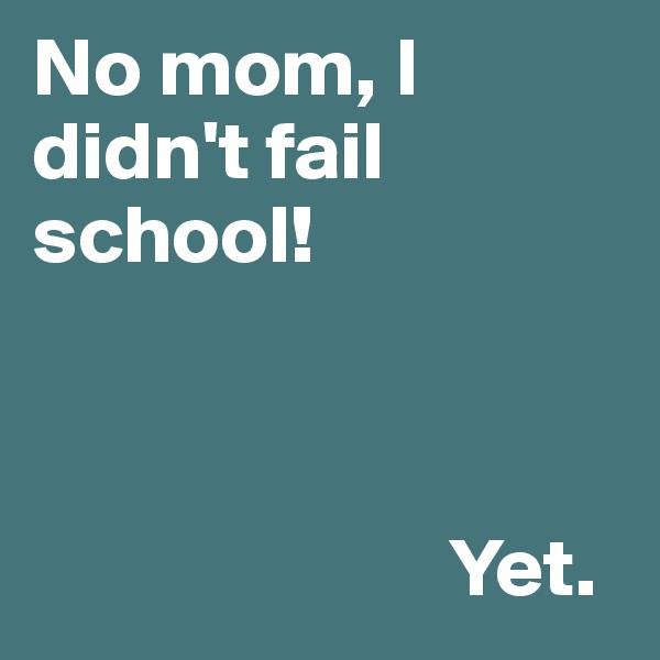 No mom, I didn't fail school!                             Yet.