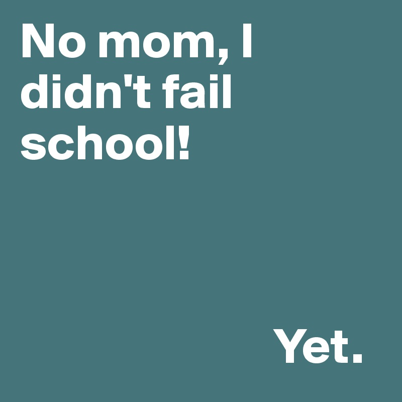 No mom, I didn't fail school!                             Yet.