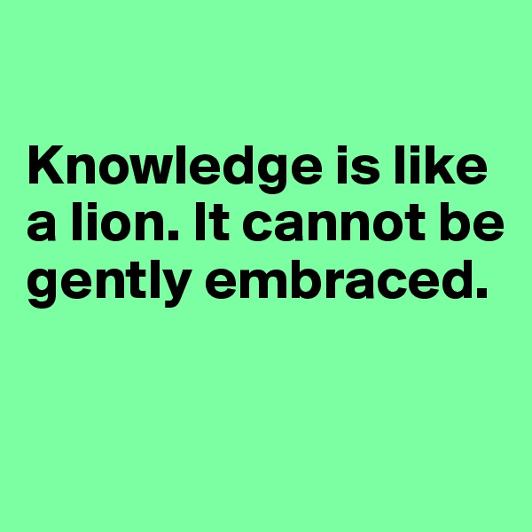 Knowledge is like a lion. It cannot be gently embraced.