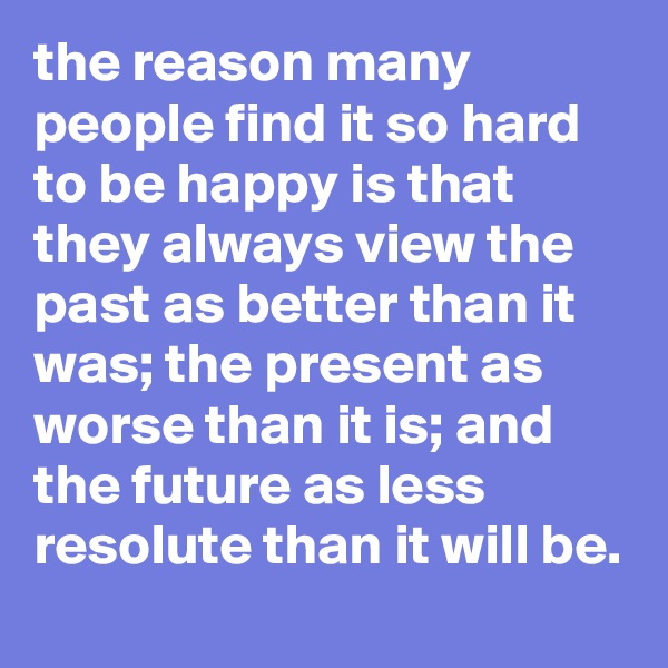 the reason many people find it so hard to be happy is that they always view the past as better than it was; the present as worse than it is; and the future as less resolute than it will be.