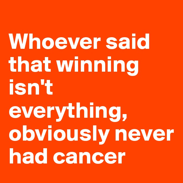 Whoever said that winning isn't everything, obviously never had cancer
