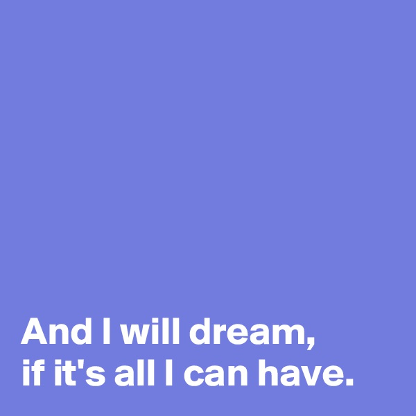 And I will dream,  if it's all I can have.