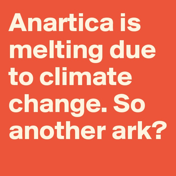 Anartica is melting due to climate change. So another ark?