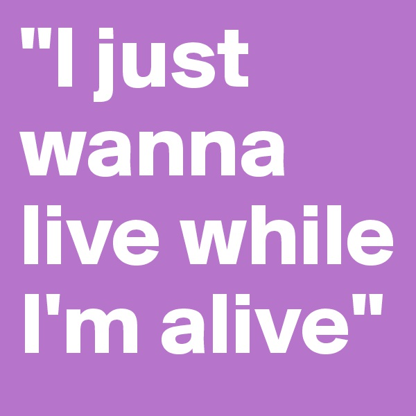 """I just wanna live while I'm alive"""