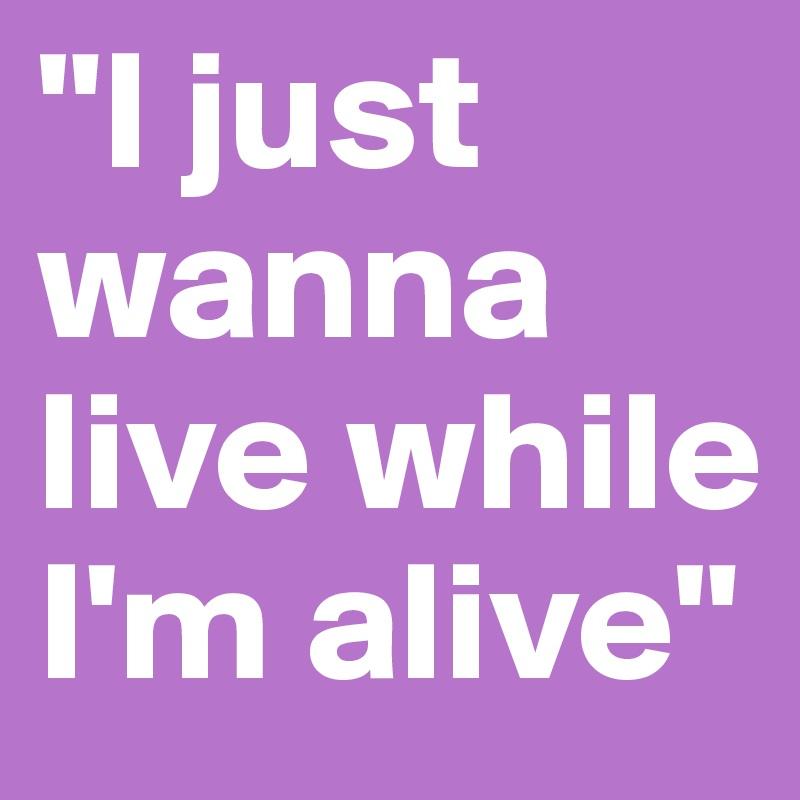 """I just wanna live while I'm alive"""