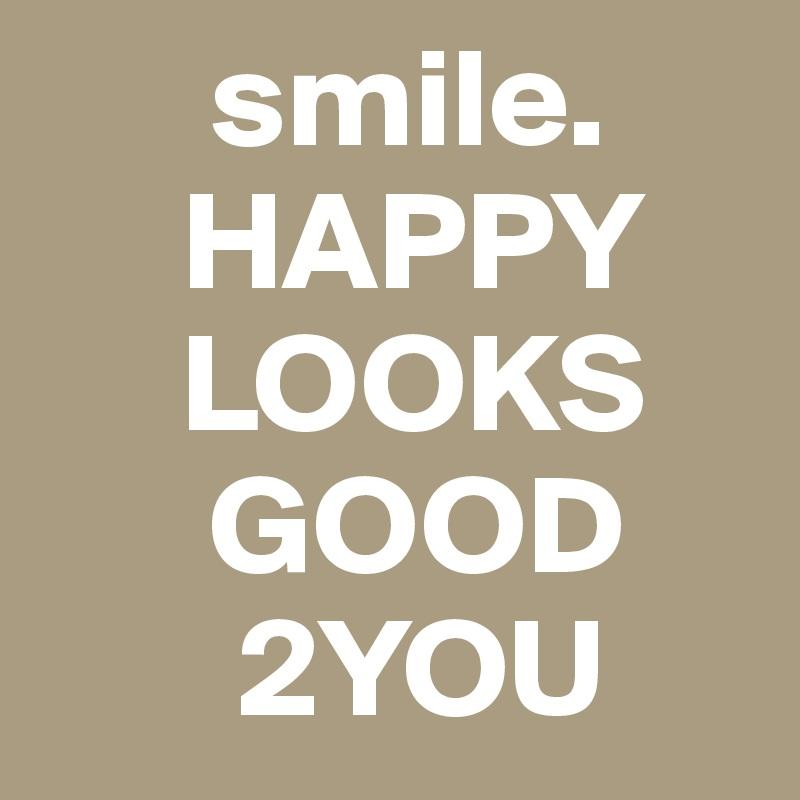 smile.       HAPPY               LOOKS           GOOD           2YOU