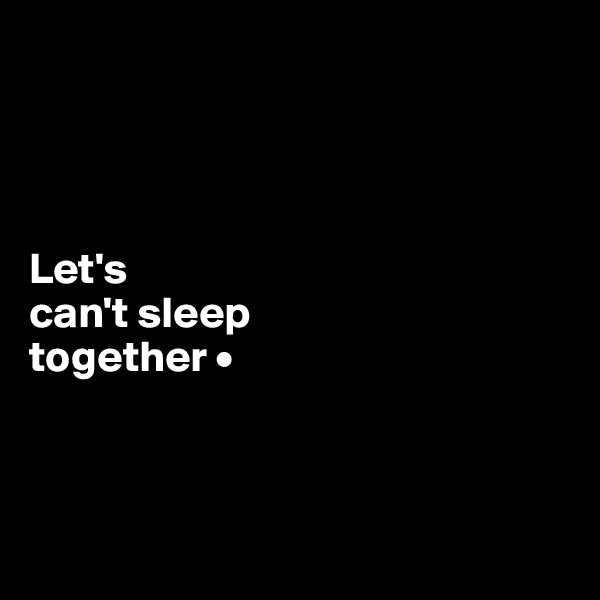 Let's can't sleep together •