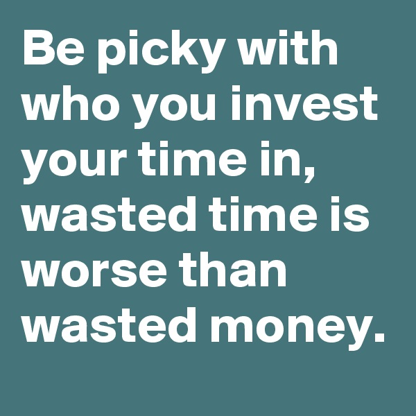 Be picky with who you invest your time in, wasted time is worse than wasted money.