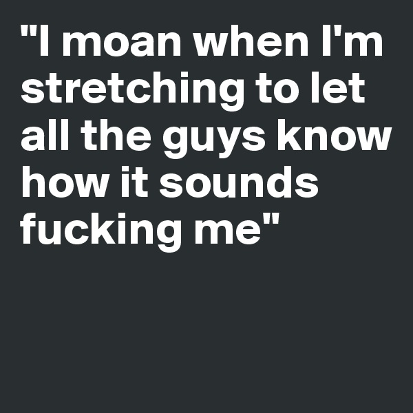 """I moan when I'm stretching to let all the guys know how it sounds fucking me"""