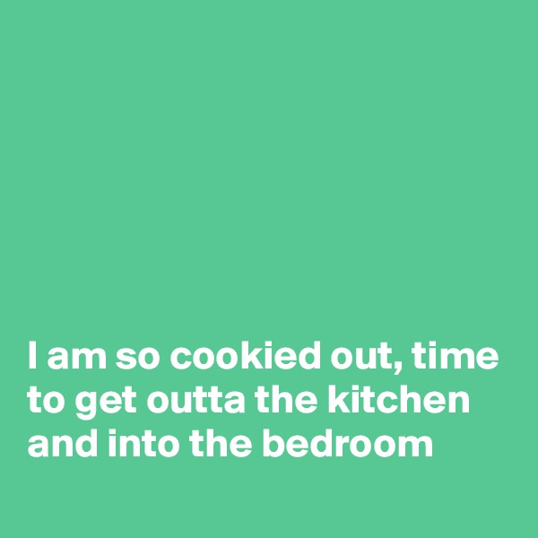 I am so cookied out, time to get outta the kitchen and into the bedroom