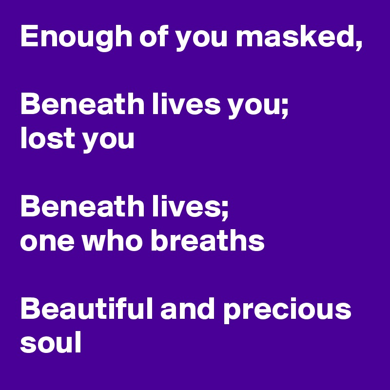 Enough of you masked,  Beneath lives you; lost you   Beneath lives; one who breaths  Beautiful and precious soul