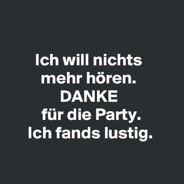Ich will nichts  mehr hören.  DANKE  für die Party. Ich fands lustig.