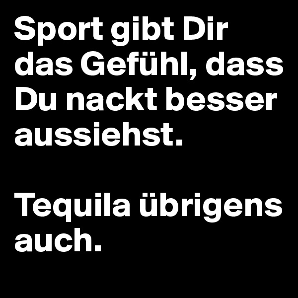 Sport gibt Dir das Gefühl, dass Du nackt besser aussiehst.  Tequila übrigens auch.
