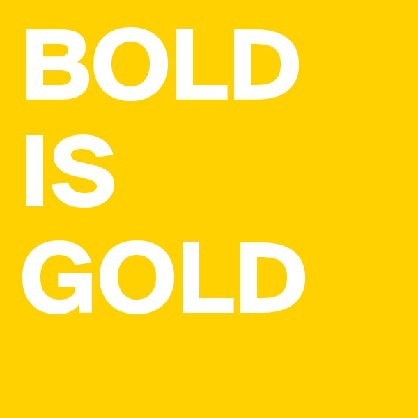 BOLD IS GOLD