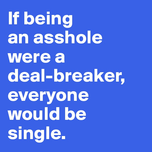 If being  an asshole were a  deal-breaker, everyone would be single.