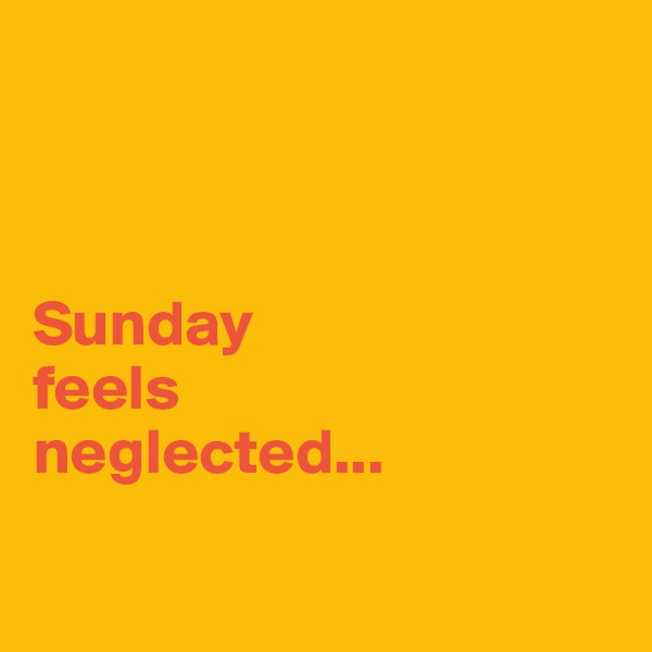 Sunday  feels  neglected...