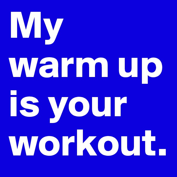 My warm up is your workout.