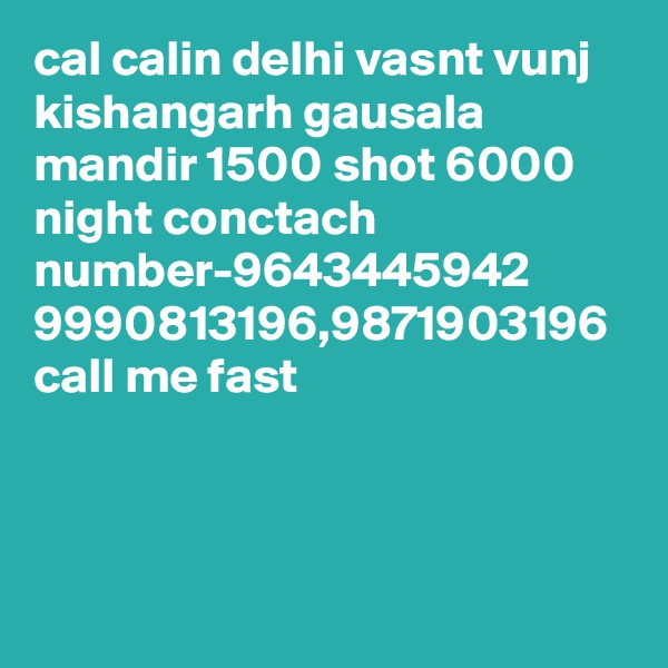 cal calin delhi vasnt vunj kishangarh gausala mandir 1500 shot 6000 night conctach number-9643445942 9990813196,9871903196 call me fast