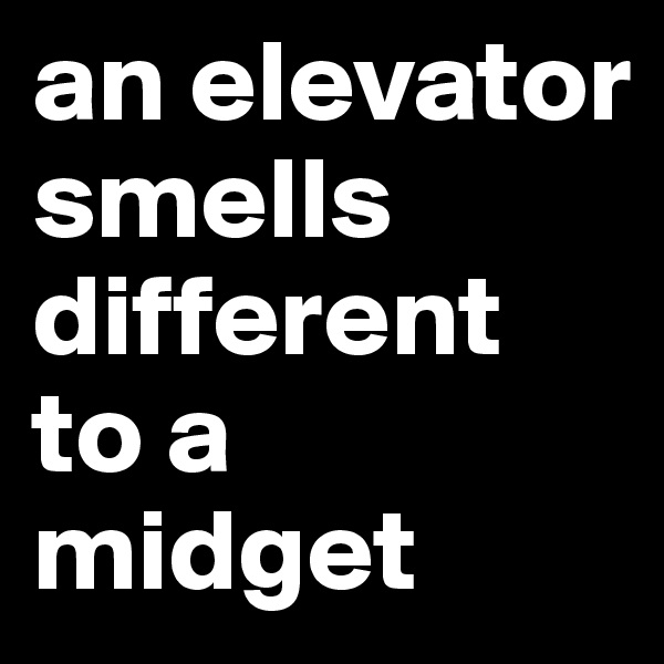 an elevator smells different to a midget