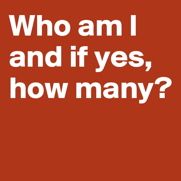 Who am I and if yes,  how many?