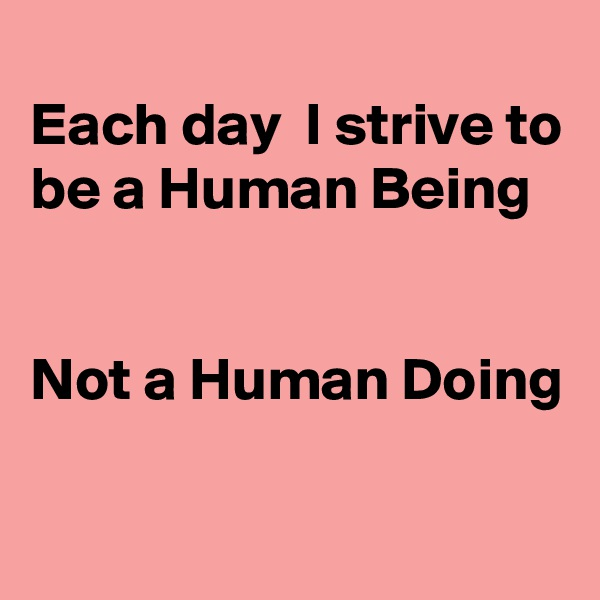Each day  I strive to be a Human Being   Not a Human Doing